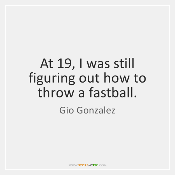 At 19, I was still figuring out how to throw a fastball.