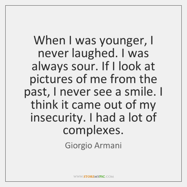 When I was younger, I never laughed. I was always sour. If ...