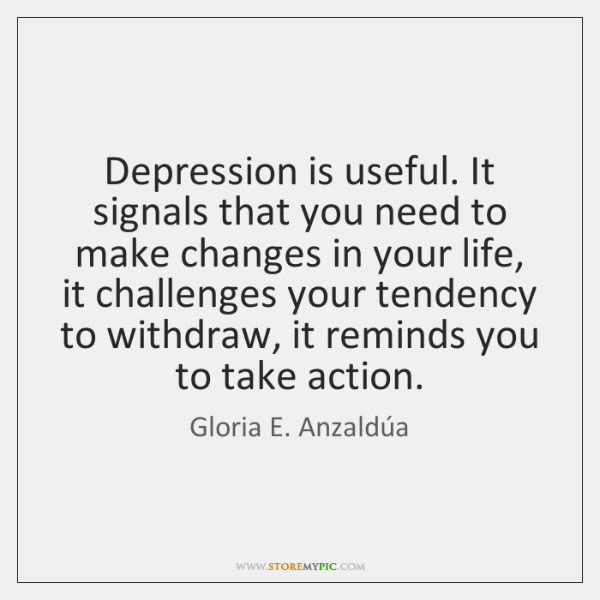 Depression is useful. It signals that you need to make changes in ...