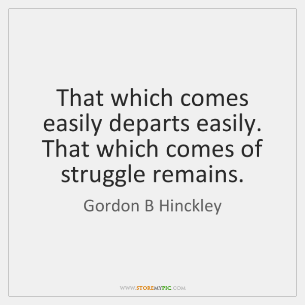 That which comes easily departs easily. That which comes of struggle remains.