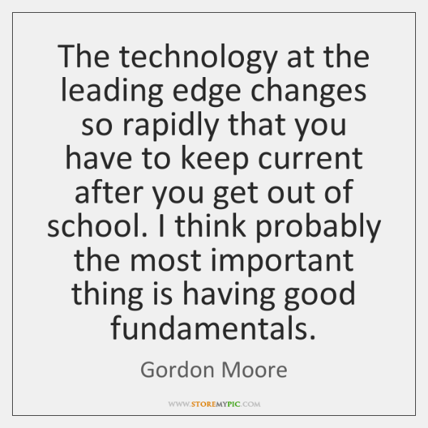 The technology at the leading edge changes so rapidly that you have ...