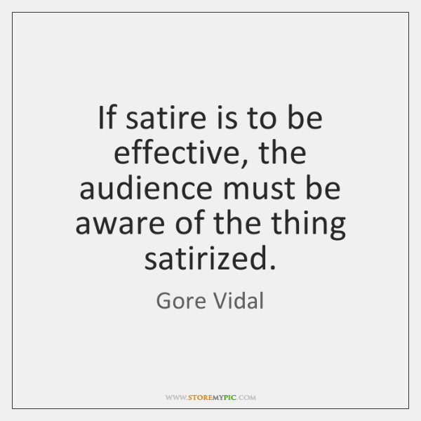 If satire is to be effective, the audience must be aware of ...