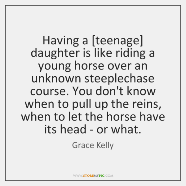 Having a [teenage] daughter is like riding a young horse over an ...