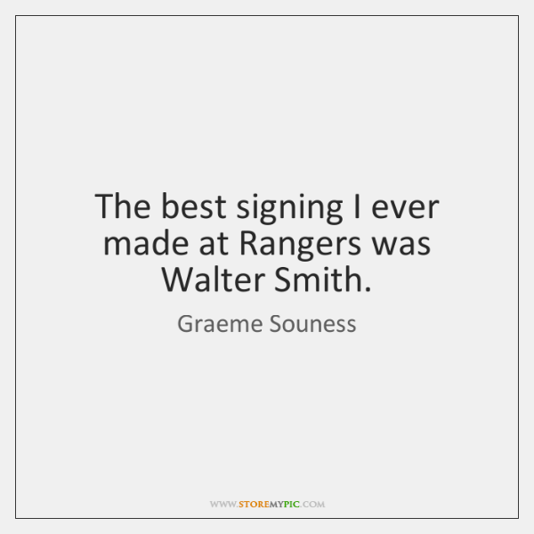 The best signing I ever made at Rangers was Walter Smith.