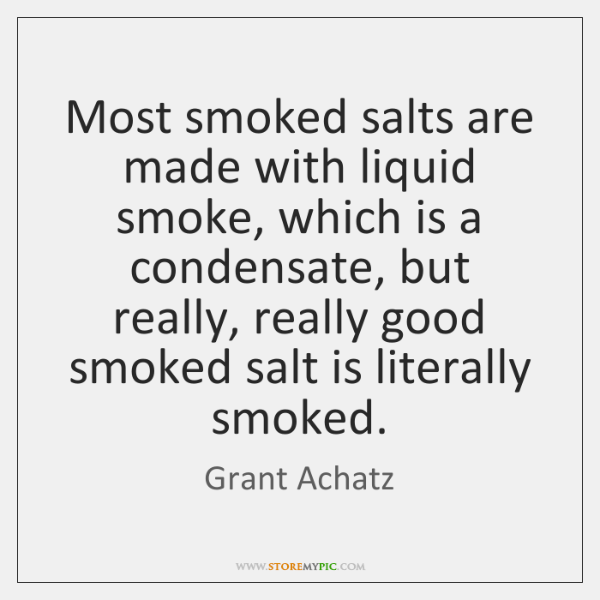 Most smoked salts are made with liquid smoke, which is a condensate, ...