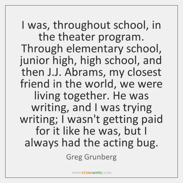 I was, throughout school, in the theater program. Through elementary school, junior ...