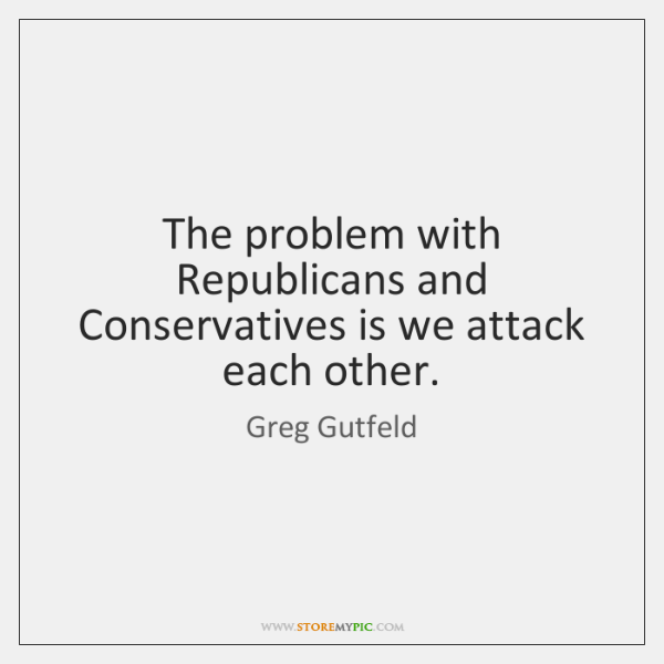 The problem with Republicans and Conservatives is we attack each other.