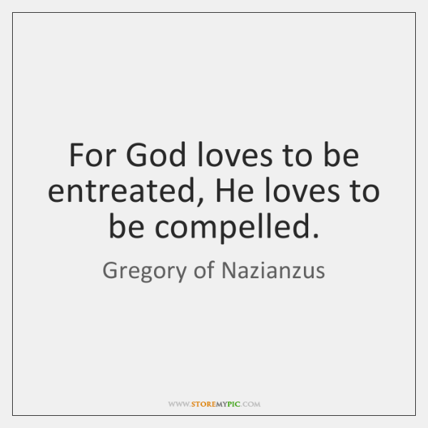 For God loves to be entreated, He loves to be compelled.