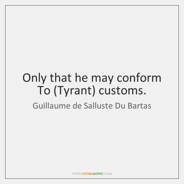 Only that he may conform To (Tyrant) customs.