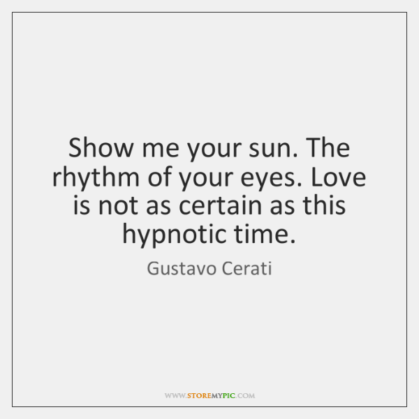 Show me your sun. The rhythm of your eyes. Love is not ...