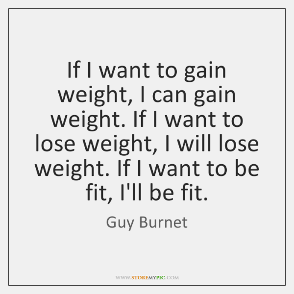If I want to gain weight, I can gain weight. If I ...