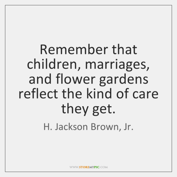 Remember that children, marriages, and flower gardens reflect the kind of care ...
