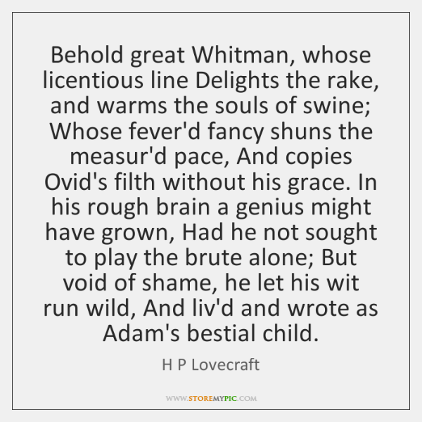 Behold great Whitman, whose licentious line Delights the rake, and warms the ...