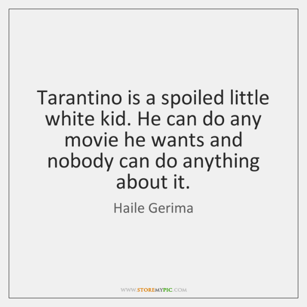 Tarantino is a spoiled little white kid. He can do any movie ...