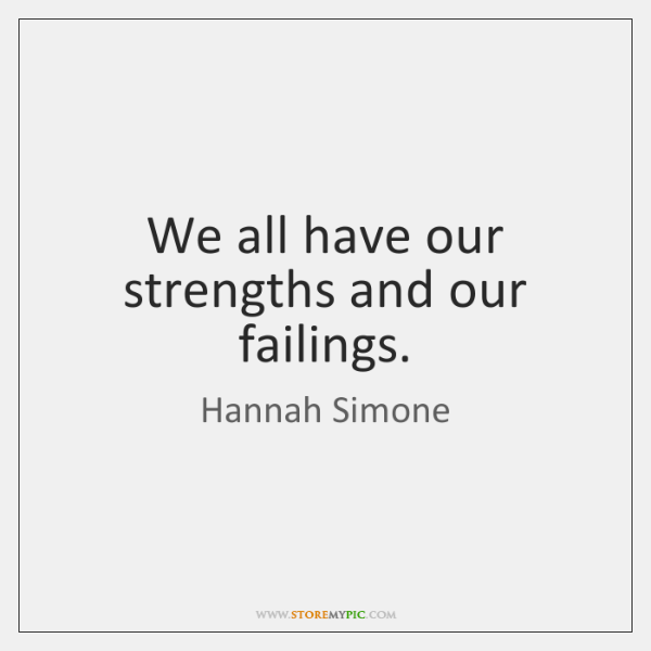 We all have our strengths and our failings.