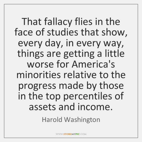 That fallacy flies in the face of studies that show, every day, ...