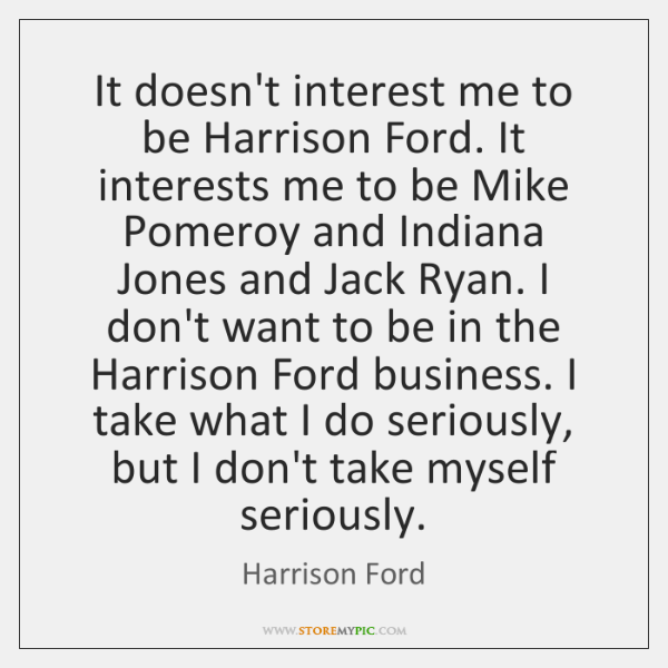 It doesn't interest me to be Harrison Ford. It interests me to ...