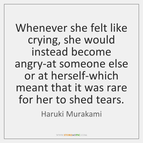 Whenever she felt like crying, she would instead become angry-at someone else ...