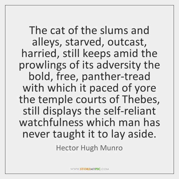 The cat of the slums and alleys, starved, outcast, harried, still keeps ...