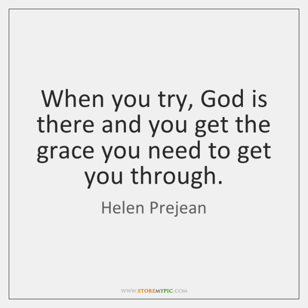 When you try, God is there and you get the grace you ...