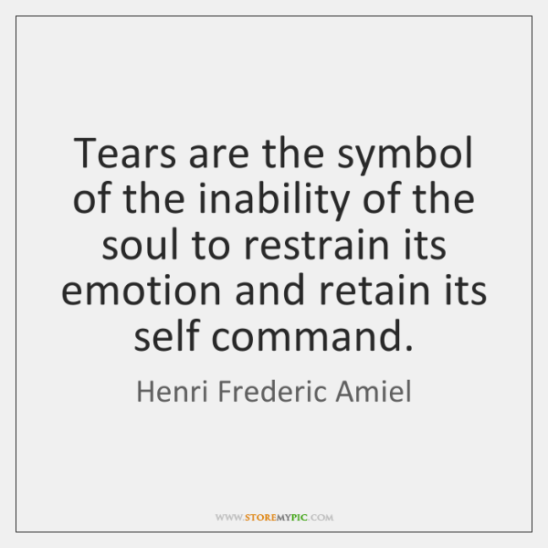 Tears are the symbol of the inability of the soul to restrain ...