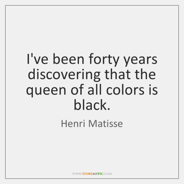 I've been forty years discovering that the queen of all colors is ...