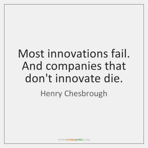 Most innovations fail. And companies that don't innovate die.