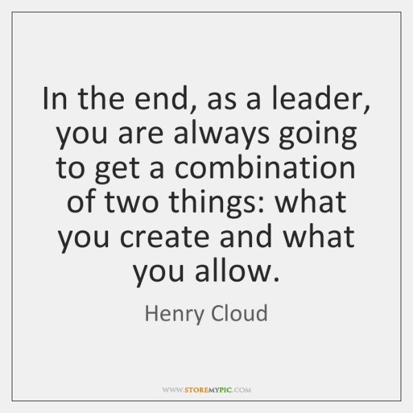 In the end, as a leader, you are always going to get ...