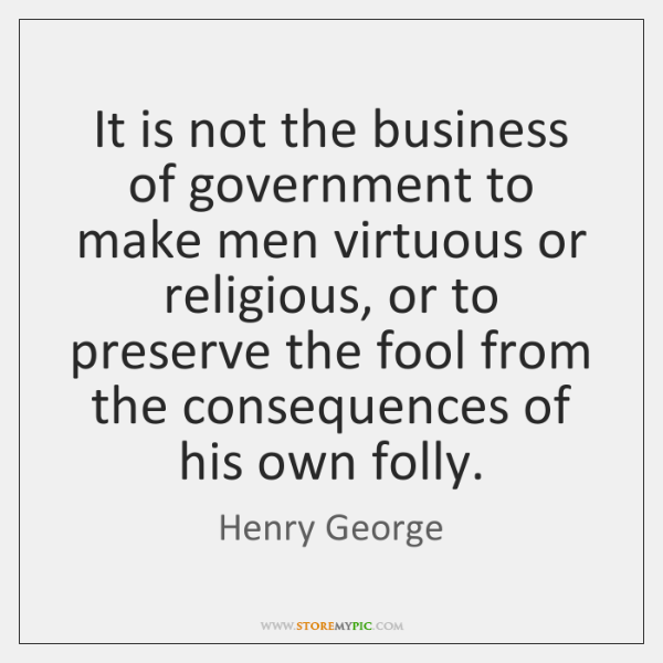 It is not the business of government to make men virtuous or ...