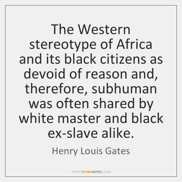 The Western stereotype of Africa and its black citizens as devoid of ...