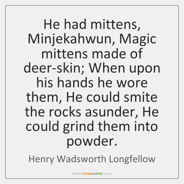 He had mittens, Minjekahwun, Magic mittens made of deer-skin; When upon his ...