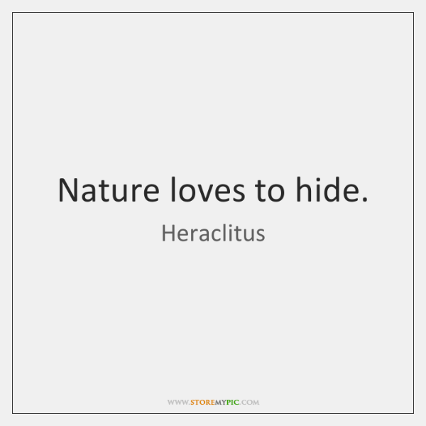 Nature loves to hide.