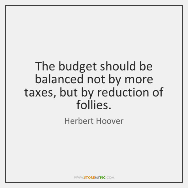 The budget should be balanced not by more taxes, but by reduction ...
