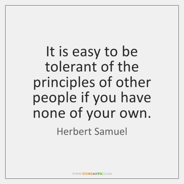 It is easy to be tolerant of the principles of other people ...