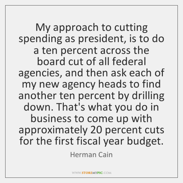 My approach to cutting spending as president, is to do a ten ...