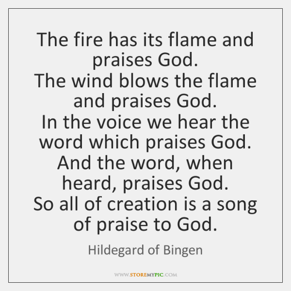 The fire has its flame and praises God.  The wind blows the ...