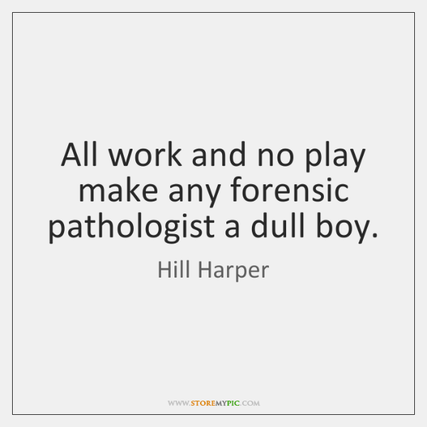 All work and no play make any forensic pathologist a dull boy.