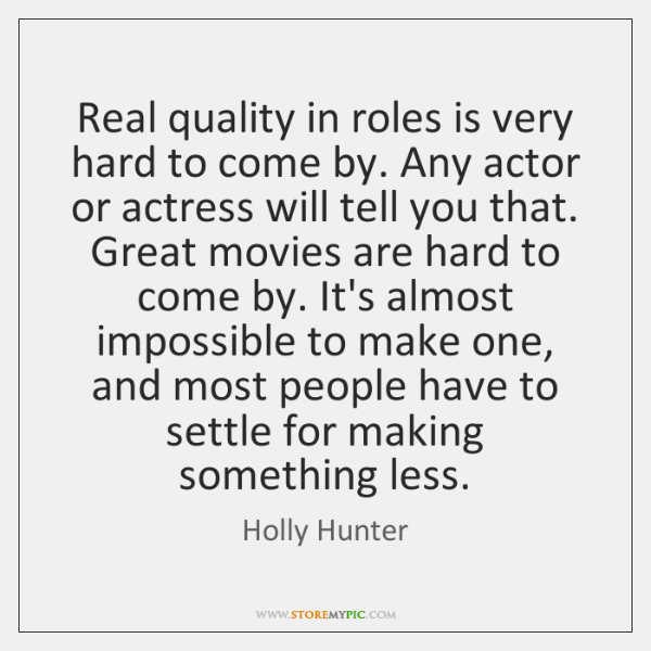 Real quality in roles is very hard to come by. Any actor ...