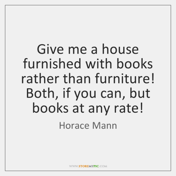 Give me a house furnished with books rather than furniture! Both, if ...