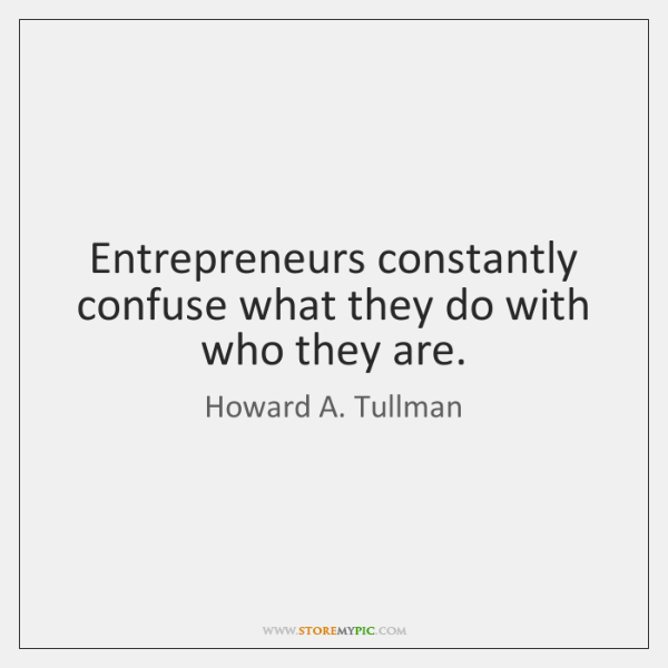 Entrepreneurs constantly confuse what they do with who they are.
