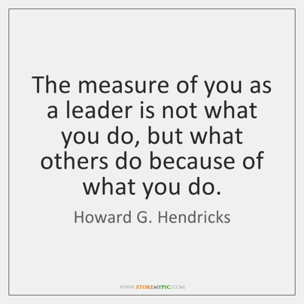 The measure of you as a leader is not what you do, ...