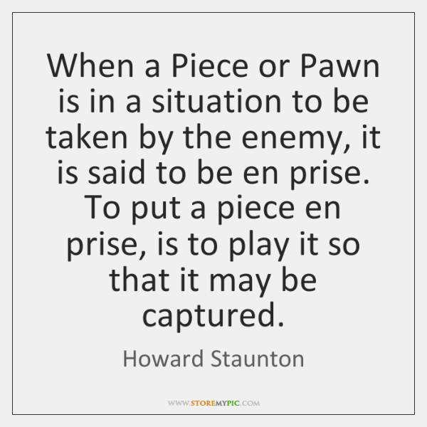 When a Piece or Pawn is in a situation to be taken ...