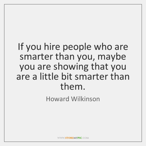 If you hire people who are smarter than you, maybe you are ...