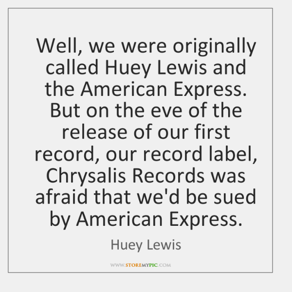 Well, we were originally called Huey Lewis and the American Express. But ...