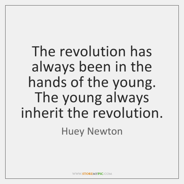 The revolution has always been in the hands of the young. The ...
