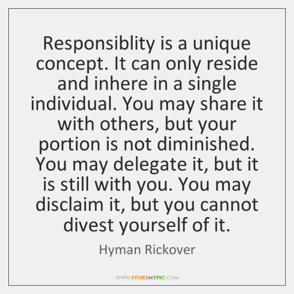 Responsiblity is a unique concept. It can only reside and inhere in ...
