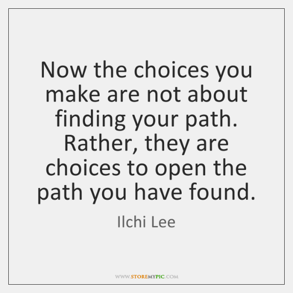 Now the choices you make are not about finding your path. Rather, ...