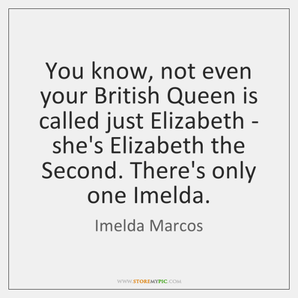 You know, not even your British Queen is called just Elizabeth - ...