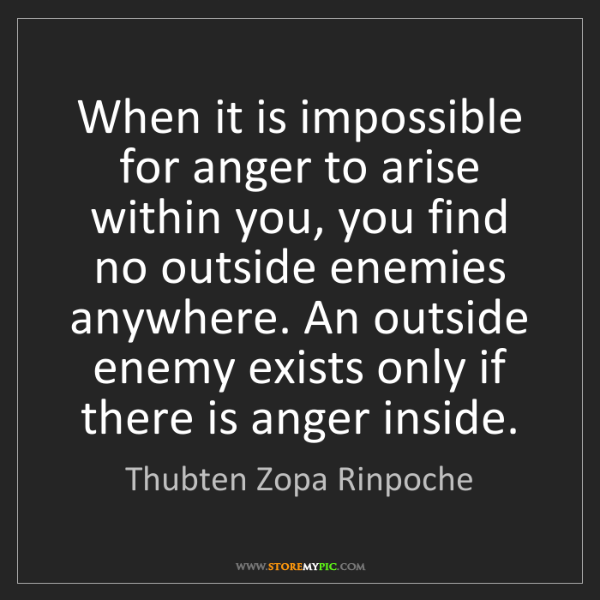 Thubten Zopa Rinpoche: When it is impossible for anger to arise within you,...