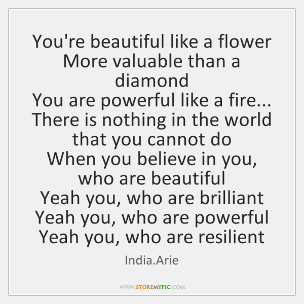 You're beautiful like a flower   More valuable than a diamond   You are ...